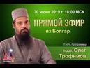 Прямой эфир из Болгар с прот. Олегом Трофимовым от 30.06.2019 г.