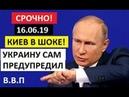 ✔ СРОЧНО! Киев В ШОКЕ! - 16.06.19. ПУТИН ПРЕДУПРЕДИЛ УКРАИНУ О СТРАШНОМ!