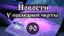 Новости. У последней черты Выпуск №90.