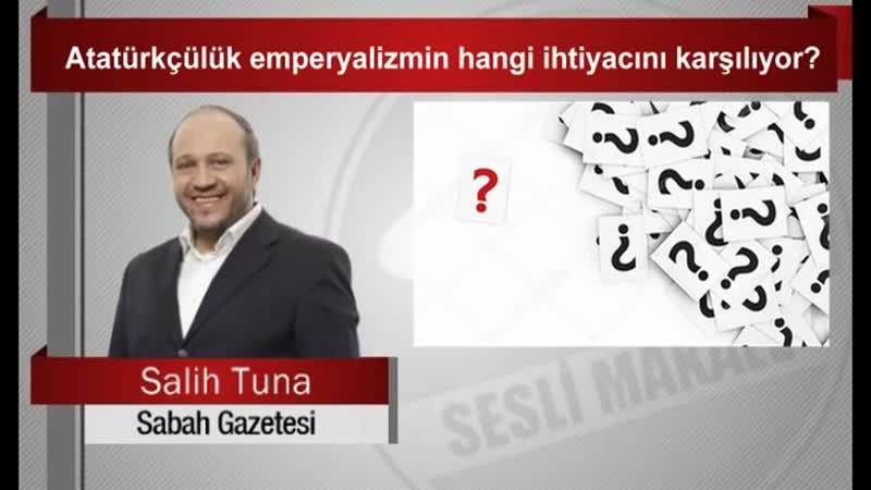 Salih Tuna Atatürkçülük emperyalizmin hangi ihtiyacını karşılıyor