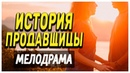 ФИЛЬМ про любовные отношения ! - ИСТОРИЯ ПРОДАВЩИЦЫ / Русские мелодрамы новинки 2019