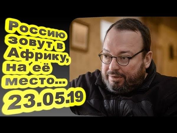 Станислав Белковский - Россию зовут в Африку на её место... 23.05.19