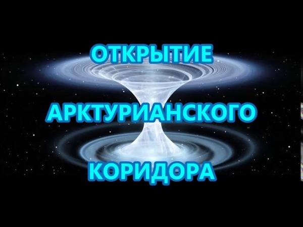 ОТКРЫТИЕ АРКТУРИАНСКОГО КОРИДОРА