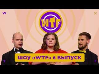 Шоу «wtf» — 6 выпуск