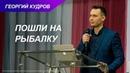 Пошли на рыбалку Георгий Кудров