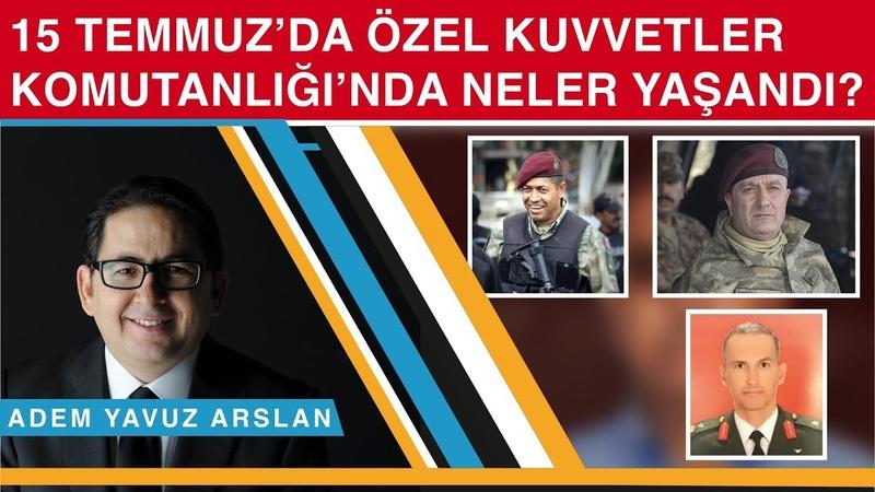 15 Temmuz'da Özel Kuvvetler Komutanlığı'nda neler yaşandı? - Adem Yavuz Arslan
