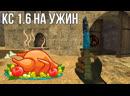 КС 1.6 на ужин :D (начало в 18:00 МСК)