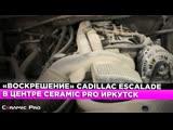 Воскрешение Cadillac Escalade в центре Ceramic Pro Иркутск