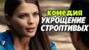СУПЕР СМЕШНАЯ КОМЕДИЯ ||Укрощение Строптивых|| Русские комедии, фильмы новинки HD