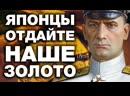 ЗОЛОТО Колчака МОЖНО ВЕРНУТЬ! Япония хапнула золотой запас Российской Империи, а теперь хочет Курилы