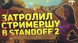ЗАТРОЛЛИЛ СТРИМЕРШУ В STANDOFF 2   ТРОЛЛИНГ ДЕВУШКИ В STANDOFF 2 !