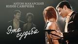 Юлия Савичева и Антон Макарский Это судьба
