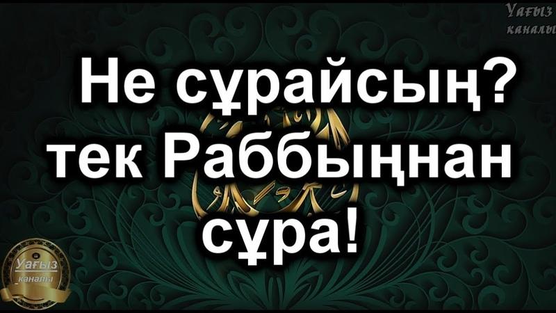 Т-нұсқа,Не сұрайсың-тек Раббыңнан сұра!,,Ерлан Ақатаев