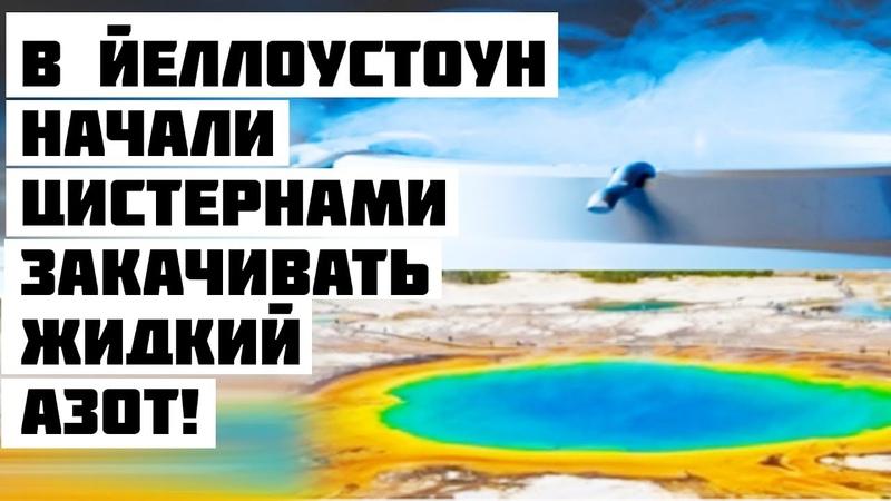 В ЙЕЛЛОУСТОУН Начали Цистернами Закачивать ЖИДКИЙ АЗОТ!