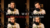 By The Way Cover ep 10 a capella - Im Not The Only One by Sam Smith