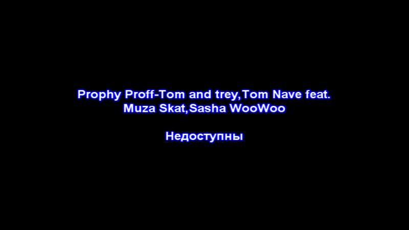 Prophy Prof,Tom and trey,Tom Nave feat.Muza Skat,Sasha WooWoo-Недоступны