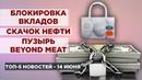 Массовая блокировка депозитов, рост нефти и акции Beyond Meat / Новости экономики на 14 июня