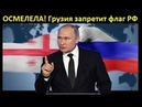 ✔ ОСМЕЛЕЛА: в Грузии предложили запретить флаг России!!