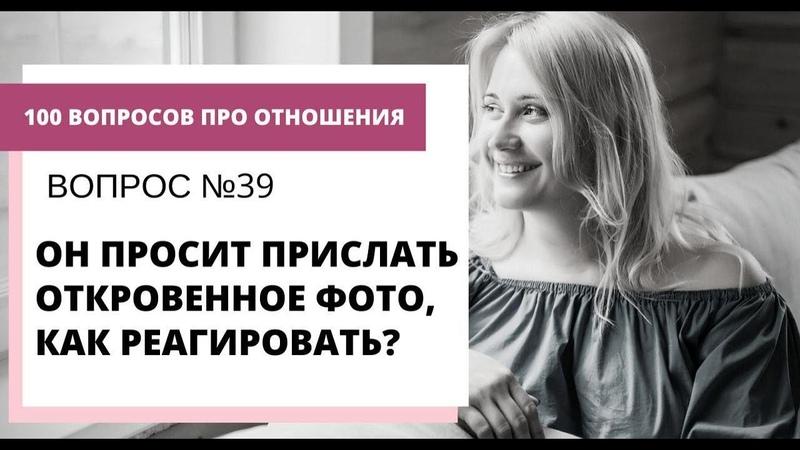 Вопрос №39 ОН ПРОСИТ ПРИСЛАТЬ ОТКРОВЕННОЕ ФОТО КАК РЕАГИРОВАТЬ