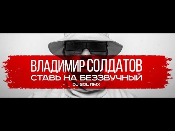 ВЛАДИМИР СОЛДАТОВ - СТАВЬ НА БЕЗЗВУЧНЫЙ (DJ SOL RMX)