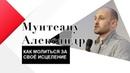 КАК МОЛИТЬСЯ ЗА СВОЁ ИСЦЕЛЕНИЕ . Проповедует пастор Александр Мунтеану.