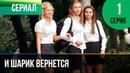 ▶️ И шарик вернется 1 серия Мелодрама Фильмы и сериалы Русские мелодрамы
