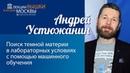Андрей Устюжанин Поиск темной материи в лабораторных условиях с помощью машинного обучения