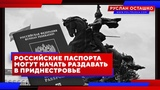 Российские паспорта могут начать раздавать в Приднестровье (Руслан Осташко)