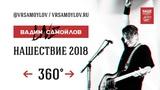 Вадим Самойлов Live 360 НАШЕствие 2018 (4K UltraHD)