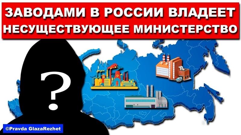 Часть заводов в России принадлежит несуществующему министерству | Pravda GlazaRezhet