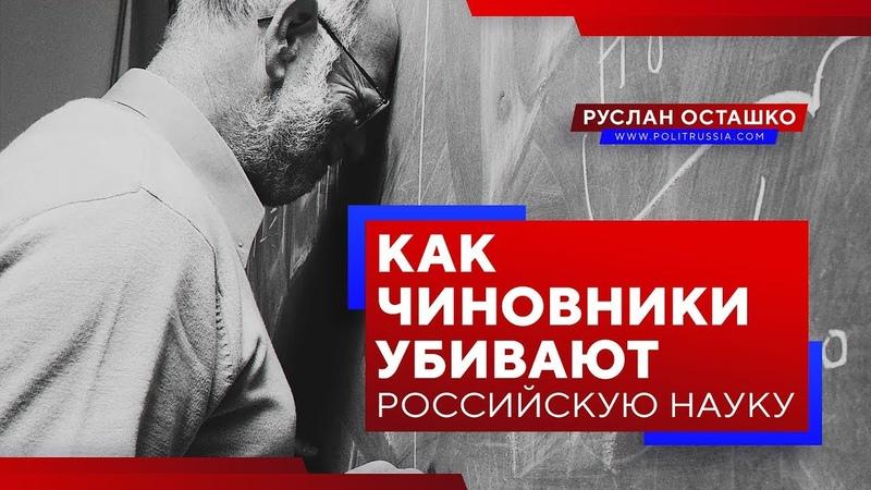 Как чиновники убивают российскую науку (Руслан Осташко)