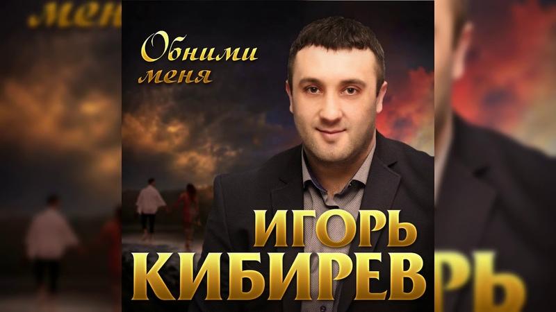 Игорь Кибирев Обними меня ПРЕМЬЕРА 2019