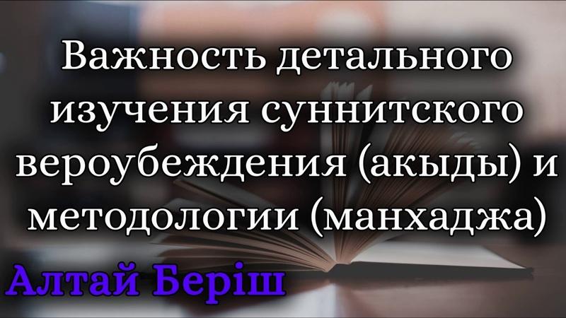 Алтай Берiш - Важность детального изучения суннитского вероубеждения (акыды) и методологии (манхаджа