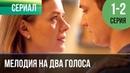 ▶️ Мелодия на два голоса 1 серия 2 серия Сериал 2013 Мелодрама