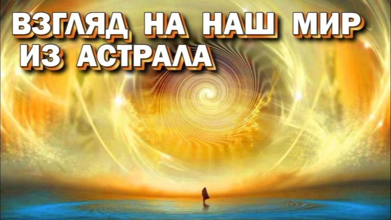 Выход в Астрал. Как выглядит физический мир глазами астролетчика - взгляд из другой реальности