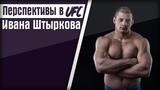 MMA ОБЗОР - ПЕРСПЕКТИВЫ ИВАНА ШТЫРКОВА В UFC