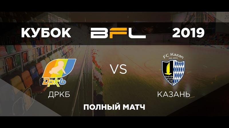 • Кубок BFL 2019 • ДРКБ - КАЗАНЬ • Полный матч