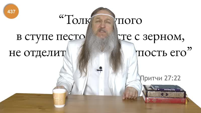 437. Толки глупого в ступе пестом вместе с зерном, не отделится от него глупость его. Написано Притчи 2722