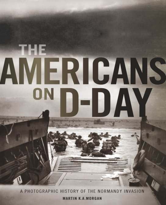 The Americans on D-Day: A Photographic History of the Normandy Invasion - Martin K.A. Morgan