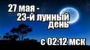 ЛУННЫЙ КАЛЕНДАРЬ НА 27 МАЯ 2019 - 23 ЛУННЫЙ ДЕНЬ