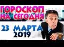 ГОРОСКОП Суббота 23 марта 2019 💫 Знаки Зодиака