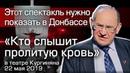 Этот спектакль нужно показать в Донбассе. «Кто слышит пролитую кровь» в театре Кургиняна 22 мая 2019