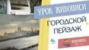 Урок живописи Городской пейзаж Георгия Харченко