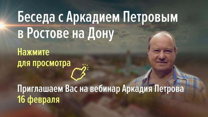 Беседа с Аркадием Петровым   г. Ростов-на-Дону, январь 2019 г.