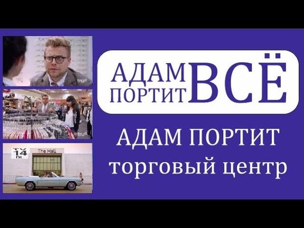АДАМ ПОРТИТ ВСЁ s1 e16 Адам портит торговые центры