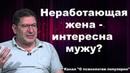 Михаил Лабковский Интересна ли мужу неработающая жена