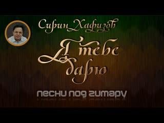 Сирин Хафизов - Я тебе дарю (авторская песня под гитару)