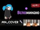 Песня Салли - Вспоминаю (ЭПИЗОД 1) ● кавер | cover ● НОТЫ MIDI | MN_COVERS