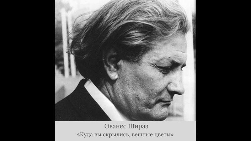 Ованес Шираз - «Куда вы скрылись, вешние цветы»