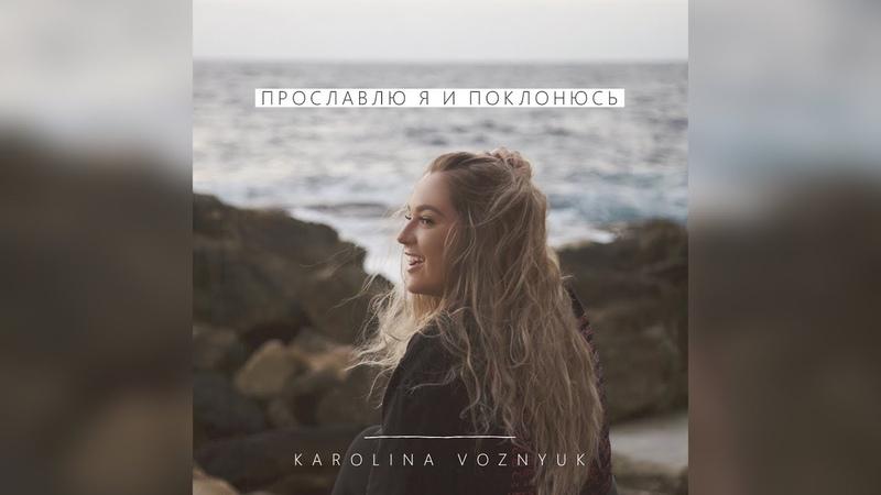 Каролина Вознюк - Прославлю я и поклонюсь | Премьера 2019!